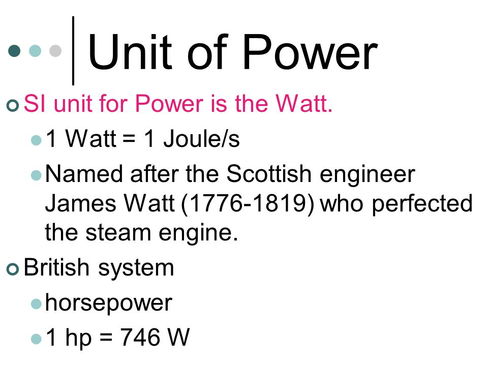Unit of Power SI unit for Power is the Watt. 1 Watt = 1 Joule/s