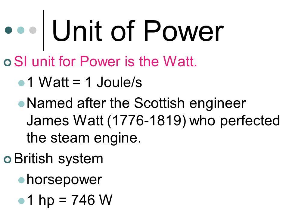 Unit of Power SI unit for Power is the Watt. 1 Watt = 1 Joule/s