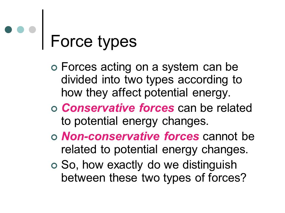 Force types Forces acting on a system can be divided into two types according to how they affect potential energy.