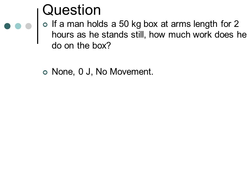 Question If a man holds a 50 kg box at arms length for 2 hours as he stands still, how much work does he do on the box
