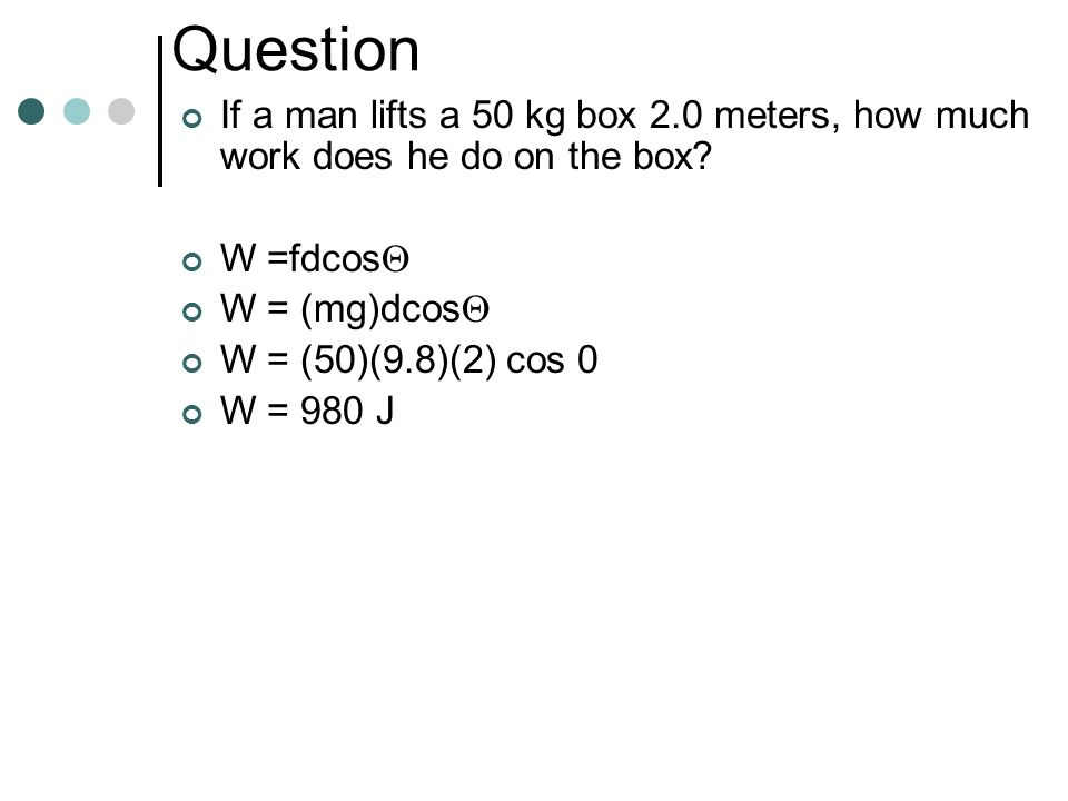 Question If a man lifts a 50 kg box 2.0 meters, how much work does he do on the box W =fdcosQ. W = (mg)dcosQ.