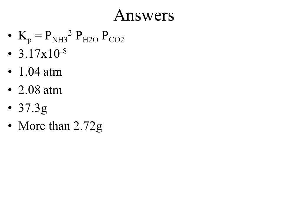 Answers Kp = PNH32 PH2O PCO2 3.17x10-8 1.04 atm 2.08 atm 37.3g