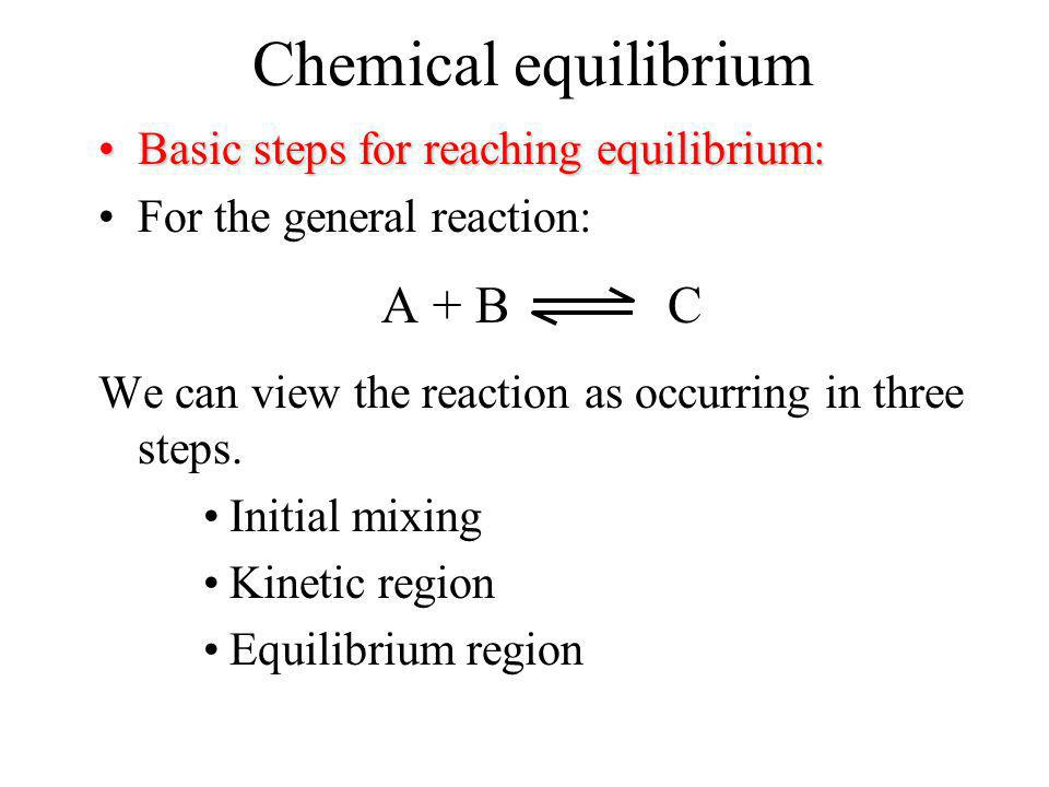 Chemical equilibrium A + B C Basic steps for reaching equilibrium: