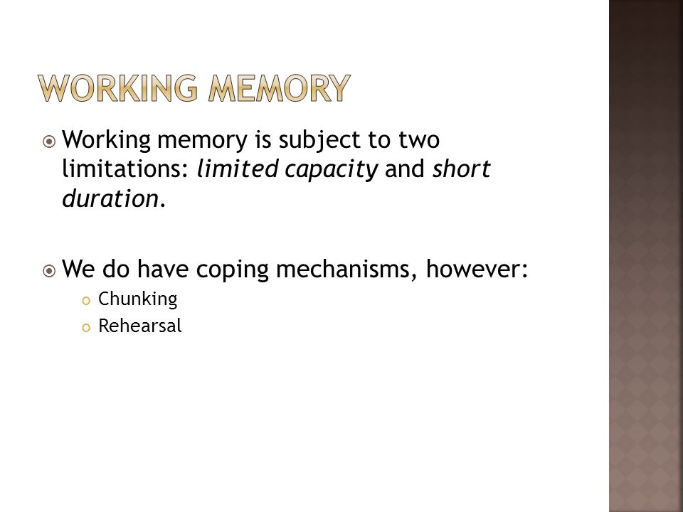 Working memoryWorking memory is subject to two limitations: limited capacity and short duration. We do have coping mechanisms, however: