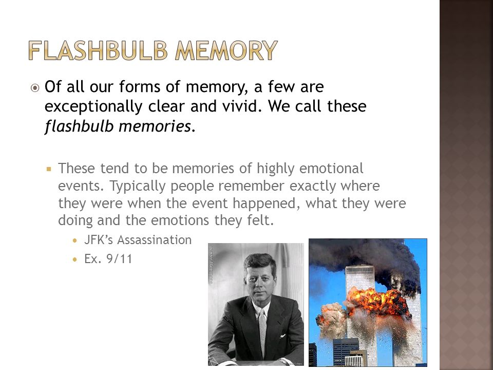 Flashbulb memory Of all our forms of memory, a few are exceptionally clear and vivid. We call these flashbulb memories.
