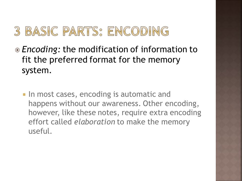 3 Basic parts: encoding Encoding: the modification of information to fit the preferred format for the memory system.