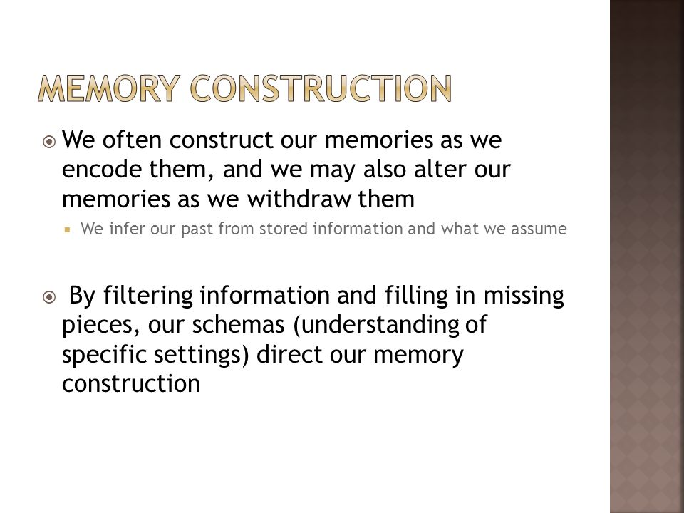 Memory ConstructionWe often construct our memories as we encode them, and we may also alter our memories as we withdraw them.