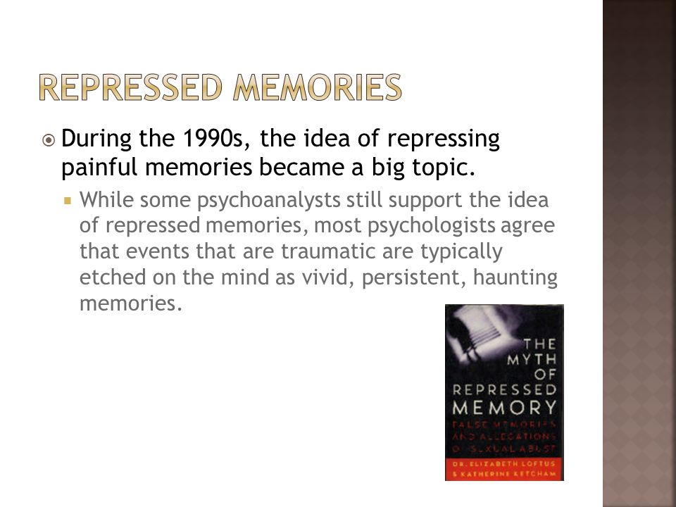 Repressed Memories During the 1990s, the idea of repressing painful memories became a big topic.