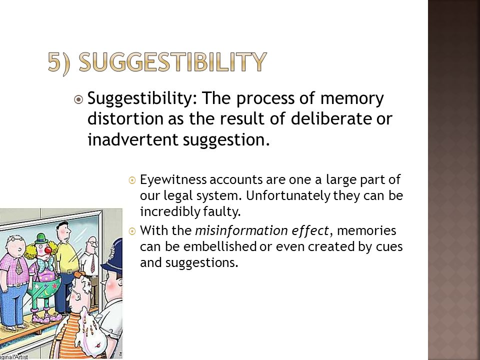5) suggestibility Suggestibility: The process of memory distortion as the result of deliberate or inadvertent suggestion.