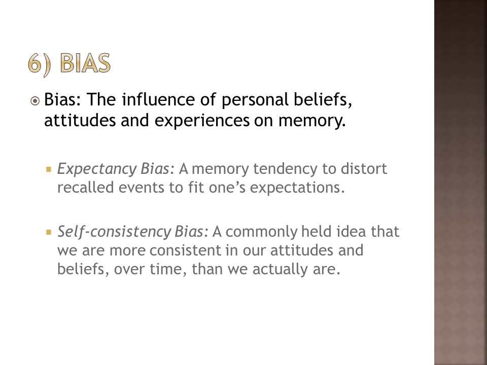 6) bias Bias: The influence of personal beliefs, attitudes and experiences on memory.