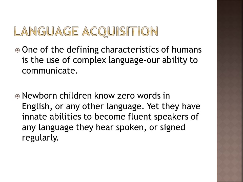 Language Acquisition One of the defining characteristics of humans is the use of complex language-our ability to communicate.