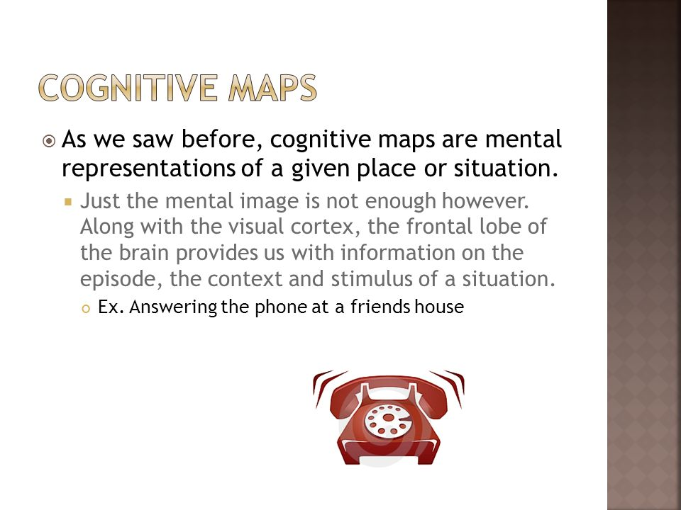Cognitive Maps As we saw before, cognitive maps are mental representations of a given place or situation.