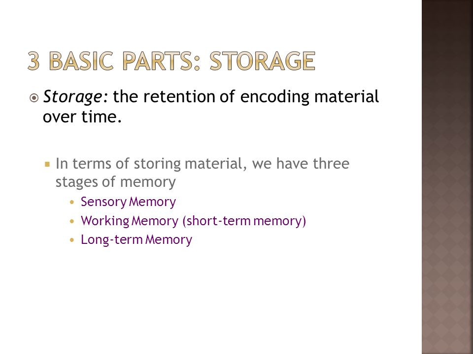 3 basic parts: storage Storage: the retention of encoding material over time. In terms of storing material, we have three stages of memory.