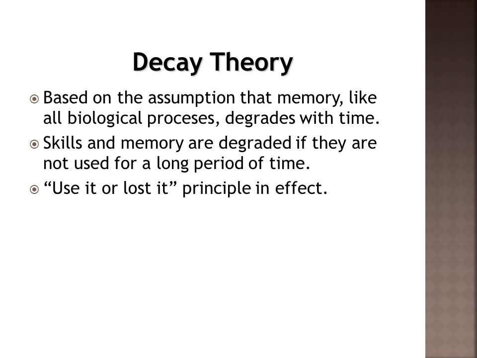 Decay Theory Based on the assumption that memory, like all biological proceses, degrades with time.