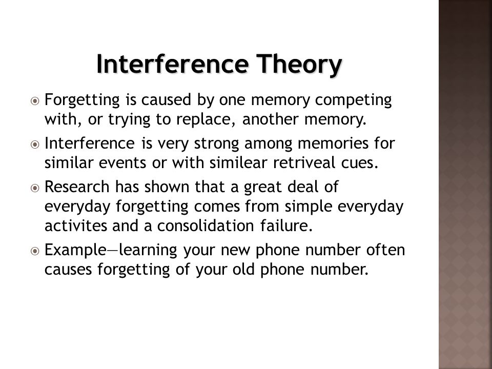 Interference Theory Forgetting is caused by one memory competing with, or trying to replace, another memory.