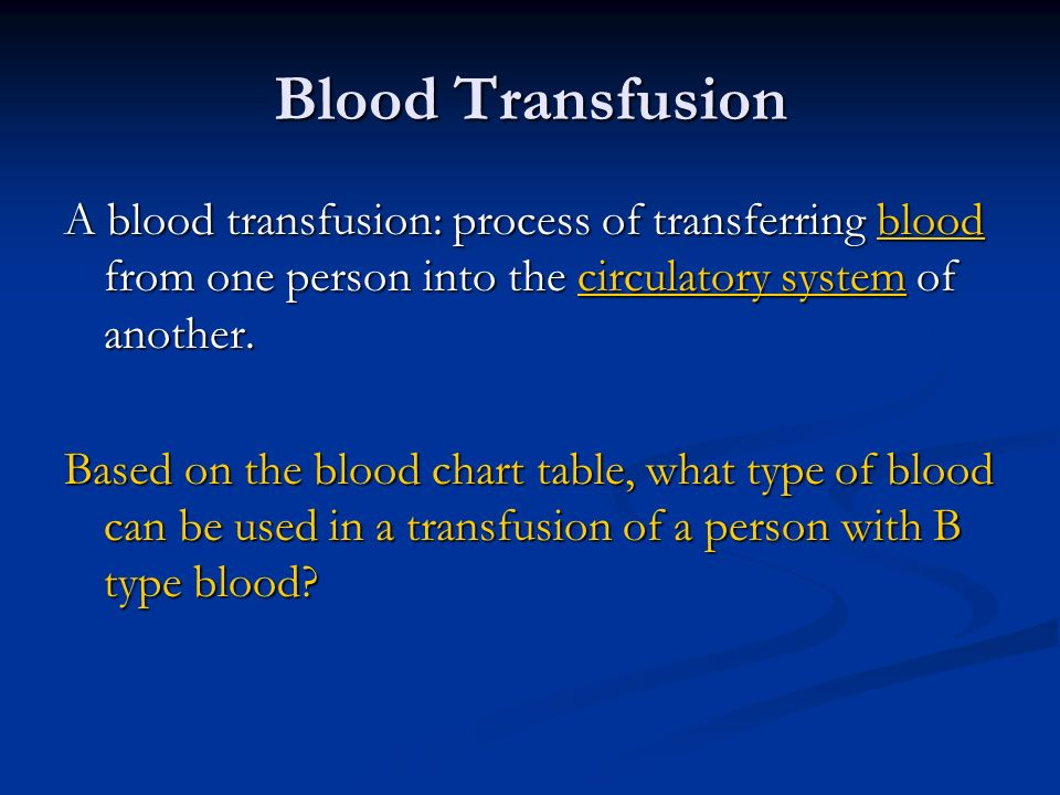 Blood Transfusion A blood transfusion: process of transferring blood from one person into the circulatory system of another.