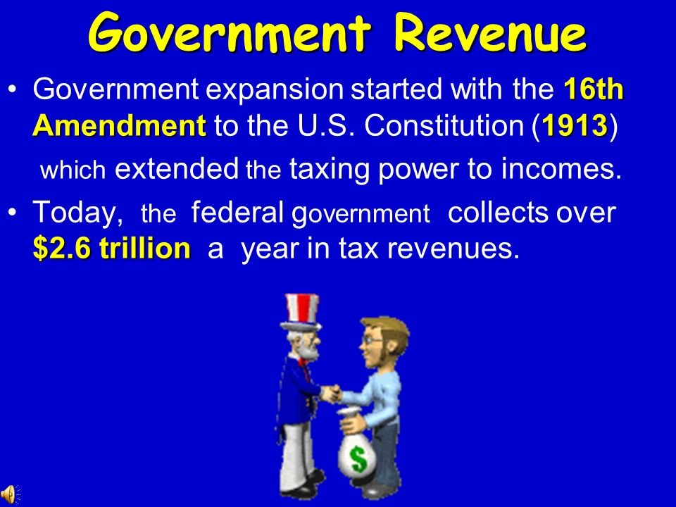 Government Revenue Government expansion started with the 16th Amendment to the U.S. Constitution (1913)