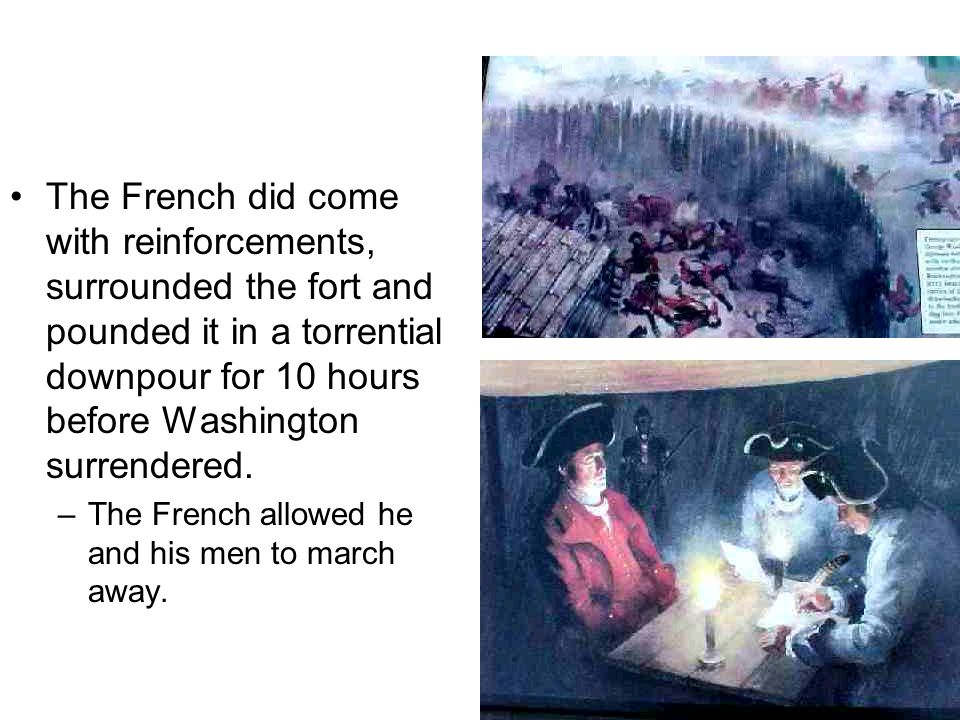 The French did come with reinforcements, surrounded the fort and pounded it in a torrential downpour for 10 hours before Washington surrendered.