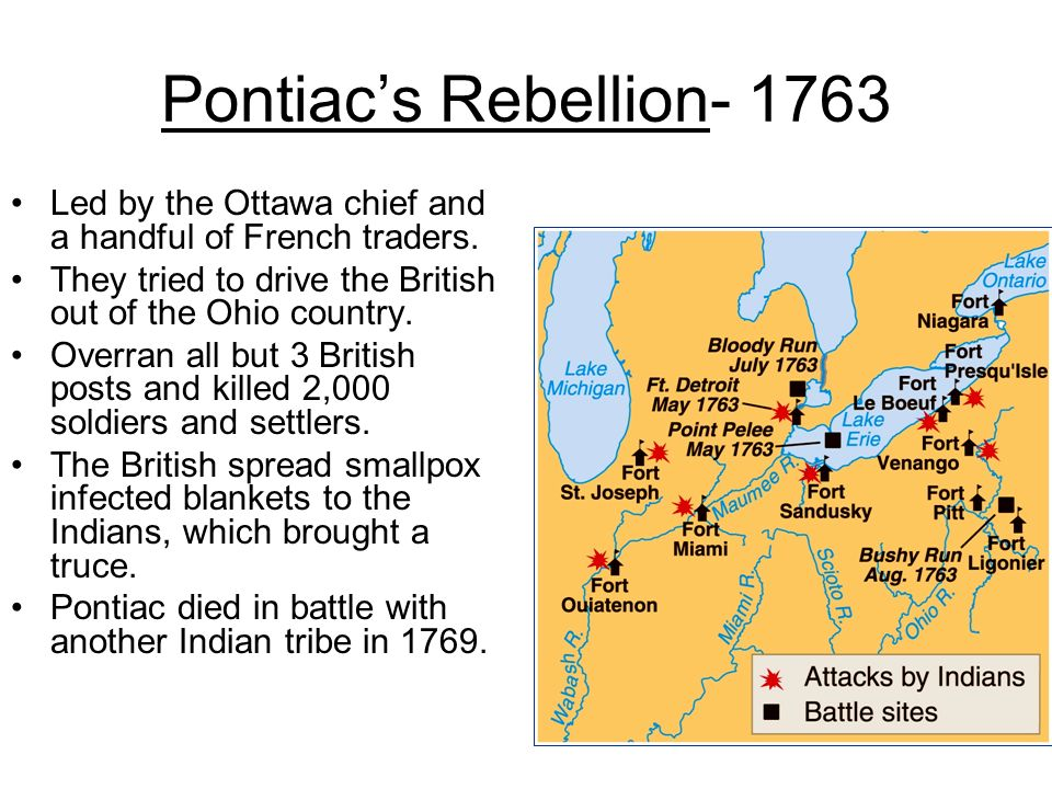 Pontiac's Rebellion- 1763 Led by the Ottawa chief and a handful of French traders. They tried to drive the British out of the Ohio country.