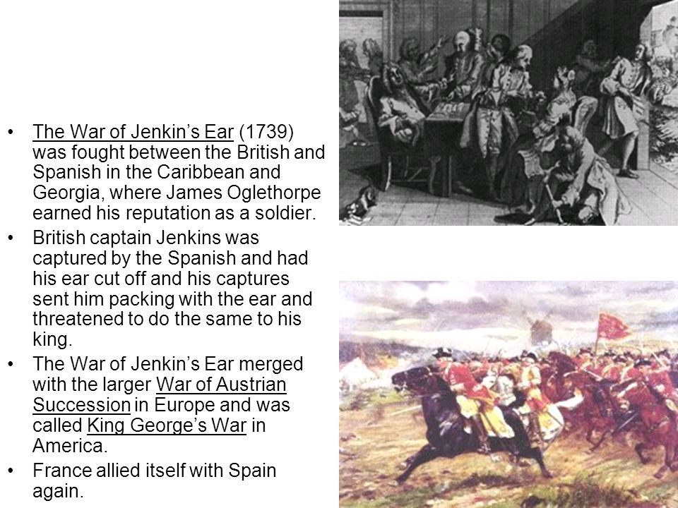 The War of Jenkin's Ear (1739) was fought between the British and Spanish in the Caribbean and Georgia, where James Oglethorpe earned his reputation as a soldier.
