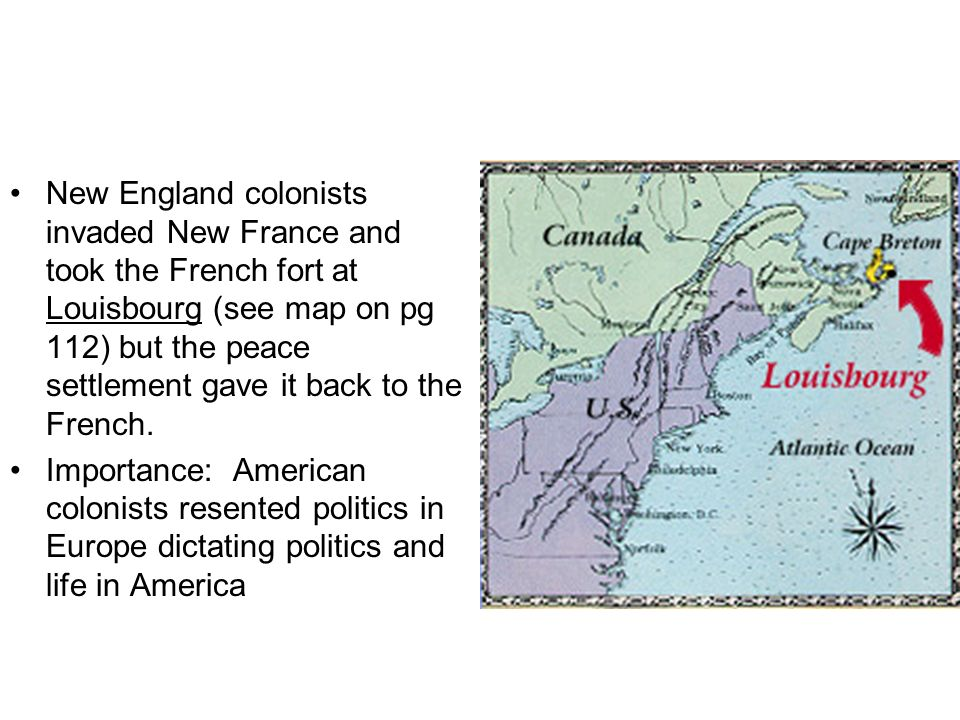 New England colonists invaded New France and took the French fort at Louisbourg (see map on pg 112) but the peace settlement gave it back to the French.
