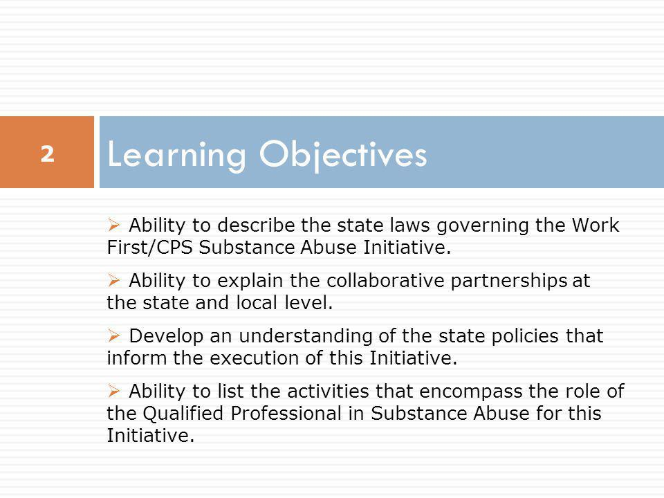 Learning Objectives Ability to describe the state laws governing the Work First/CPS Substance Abuse Initiative.