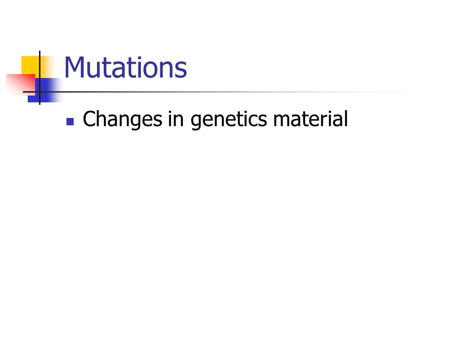 Mutations Changes in genetics material
