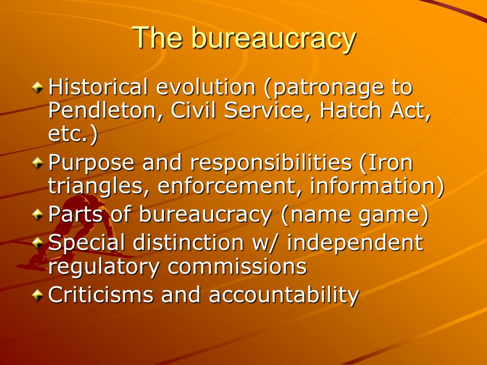 The bureaucracyHistorical evolution (patronage to Pendleton, Civil Service, Hatch Act, etc.)