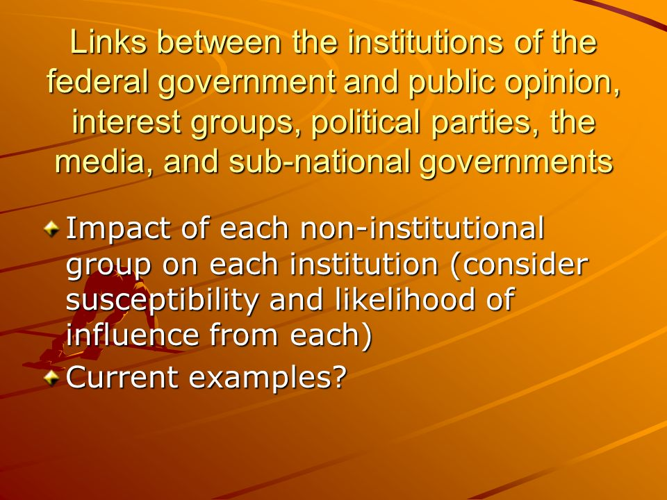 Links between the institutions of the federal government and public opinion, interest groups, political parties, the media, and sub-national governments