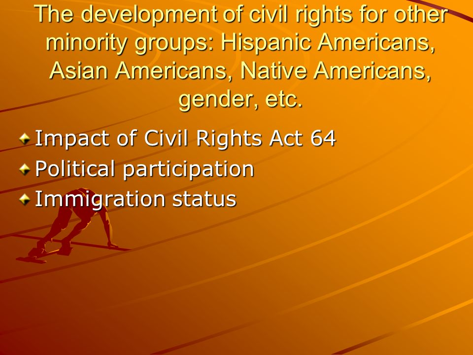 The development of civil rights for other minority groups: Hispanic Americans, Asian Americans, Native Americans, gender, etc.