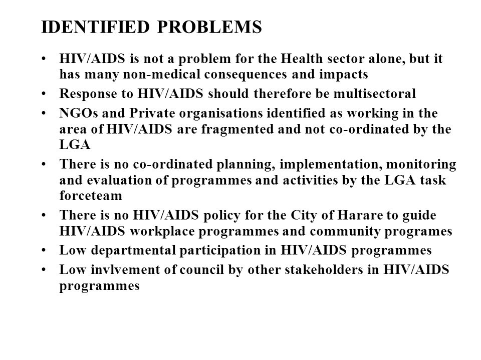 IDENTIFIED PROBLEMS HIV/AIDS is not a problem for the Health sector alone, but it has many non-medical consequences and impacts.