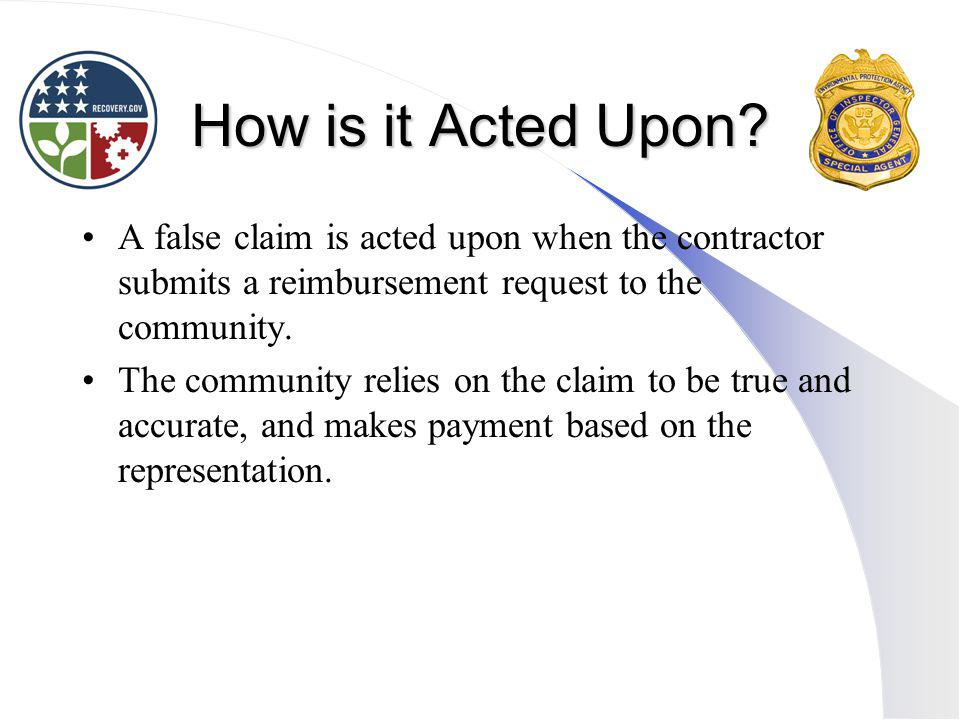 How is it Acted Upon A false claim is acted upon when the contractor submits a reimbursement request to the community.