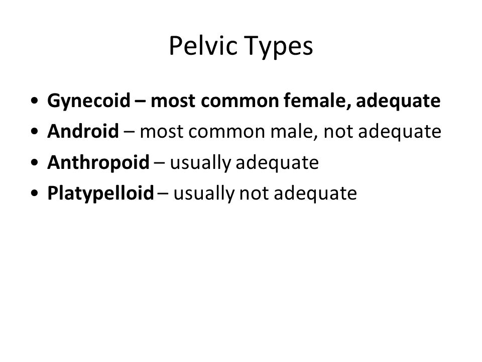 Pelvic Types Gynecoid – most common female, adequate