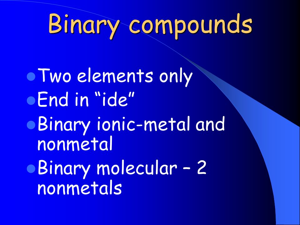 Binary compounds Two elements only End in ide