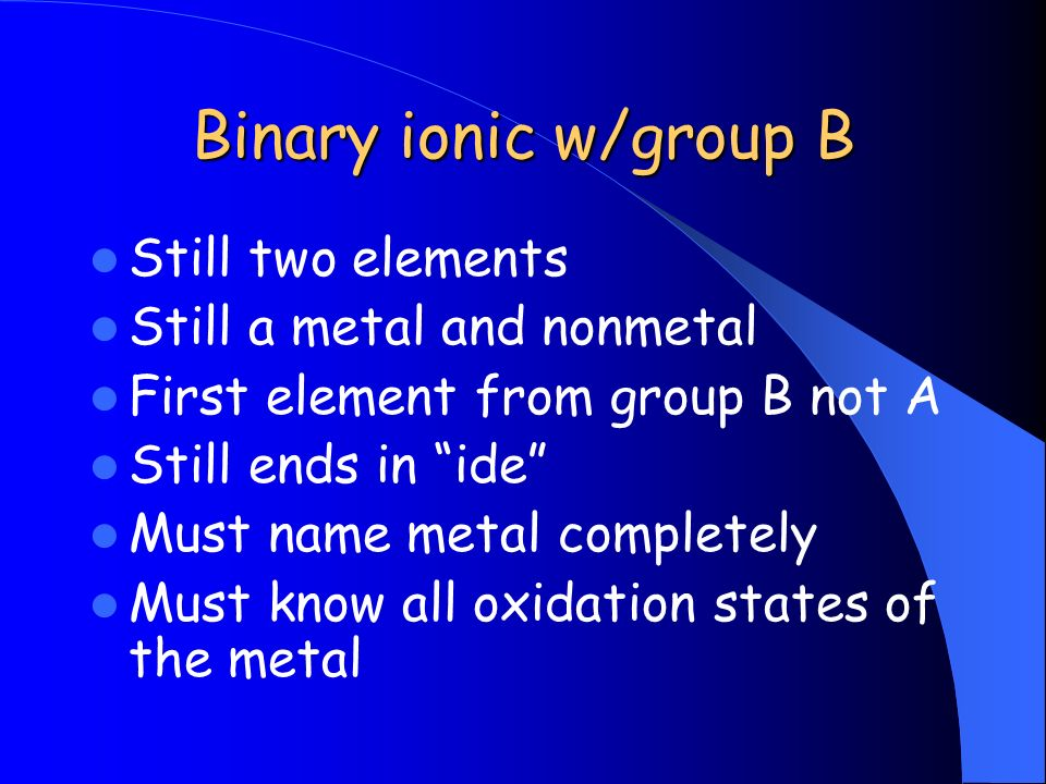 Binary ionic w/group B Still two elements Still a metal and nonmetal