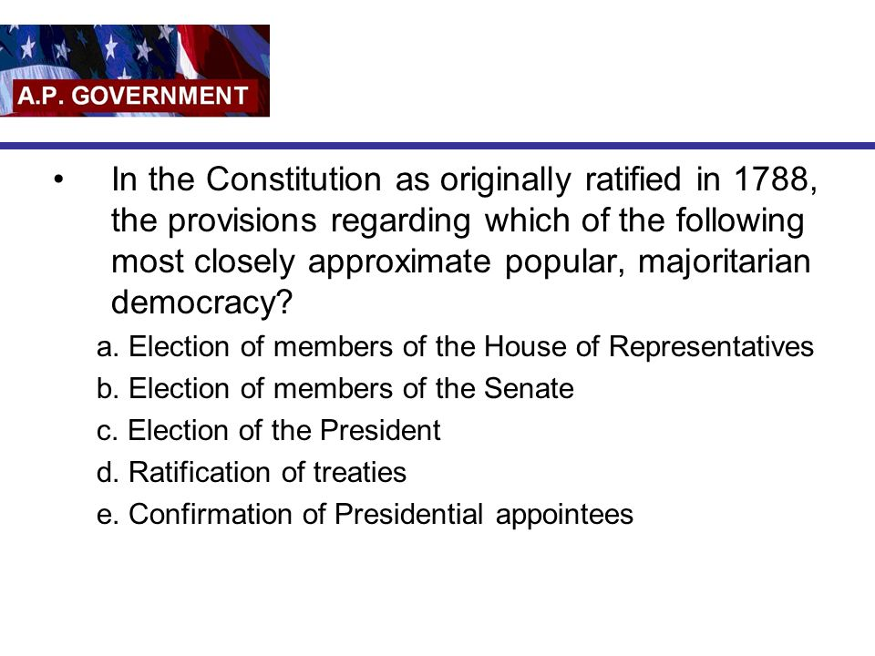 In the Constitution as originally ratified in 1788, the provisions regarding which of the following most closely approximate popular, majoritarian democracy