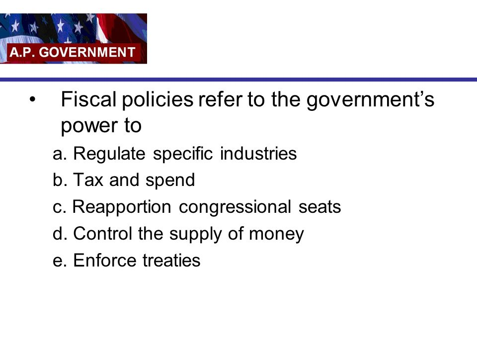 Fiscal policies refer to the government's power to
