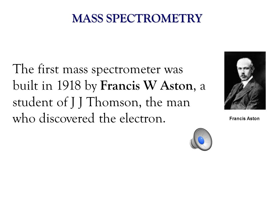 MASS SPECTROMETRYThe first mass spectrometer was built in 1918 by Francis W Aston, a student of J J Thomson, the man who discovered the electron.