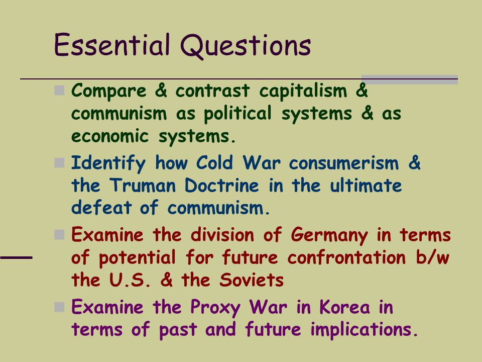 Essential Questions Compare & contrast capitalism & communism as political systems & as economic systems.