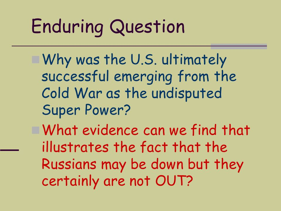 Enduring Question Why was the U.S. ultimately successful emerging from the Cold War as the undisputed Super Power