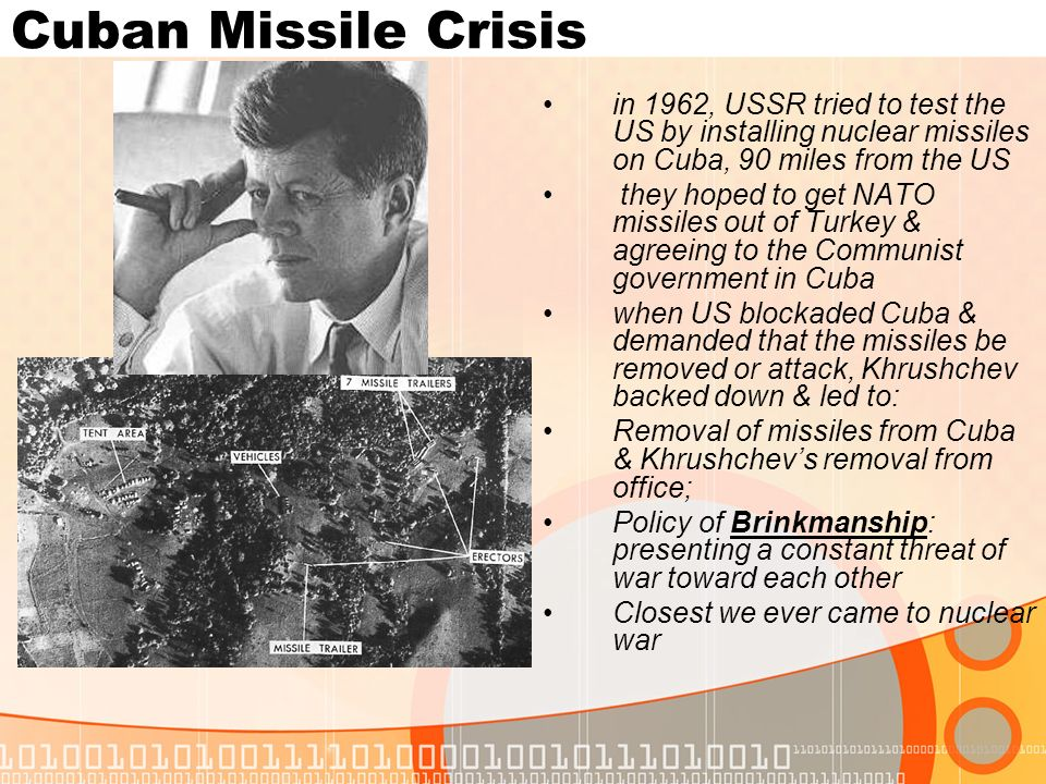 Cuban Missile Crisisin 1962, USSR tried to test the US by installing nuclear missiles on Cuba, 90 miles from the US.