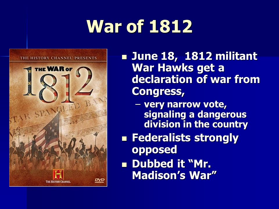 War of 1812 June 18, 1812 militant War Hawks get a declaration of war from Congress,