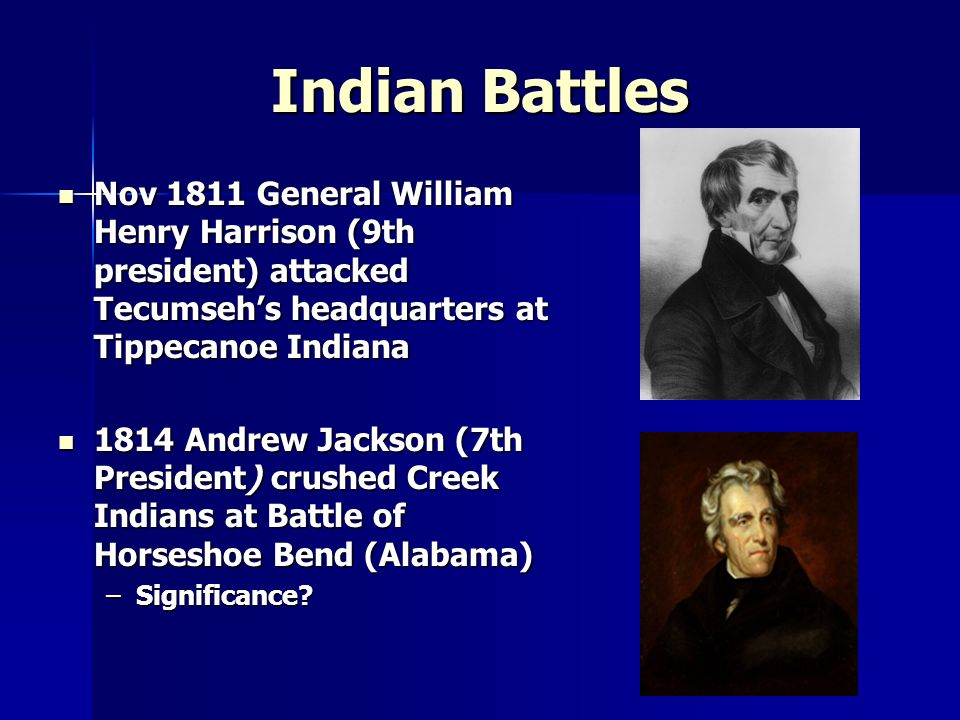 Indian Battles Nov 1811 General William Henry Harrison (9th president) attacked Tecumseh's headquarters at Tippecanoe Indiana.