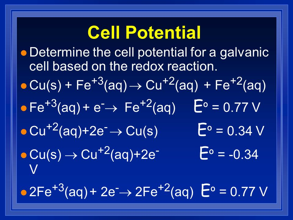 Cell PotentialDetermine the cell potential for a galvanic cell based on the redox reaction. Cu(s) + Fe+3(aq) ® Cu+2(aq) + Fe+2(aq)