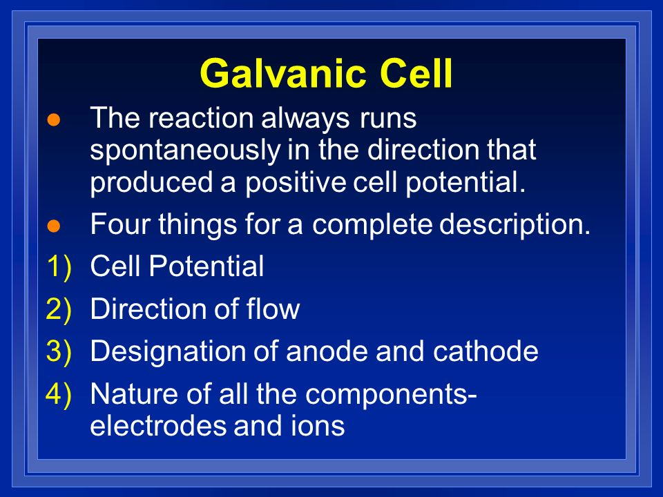 Galvanic CellThe reaction always runs spontaneously in the direction that produced a positive cell potential.