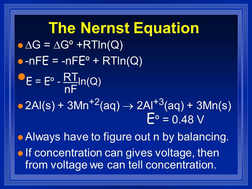 The Nernst Equation E = Eº - RTln(Q) nF DG = DGº +RTln(Q)