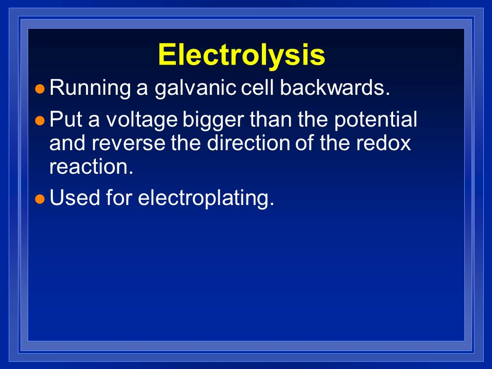 Electrolysis Running a galvanic cell backwards.