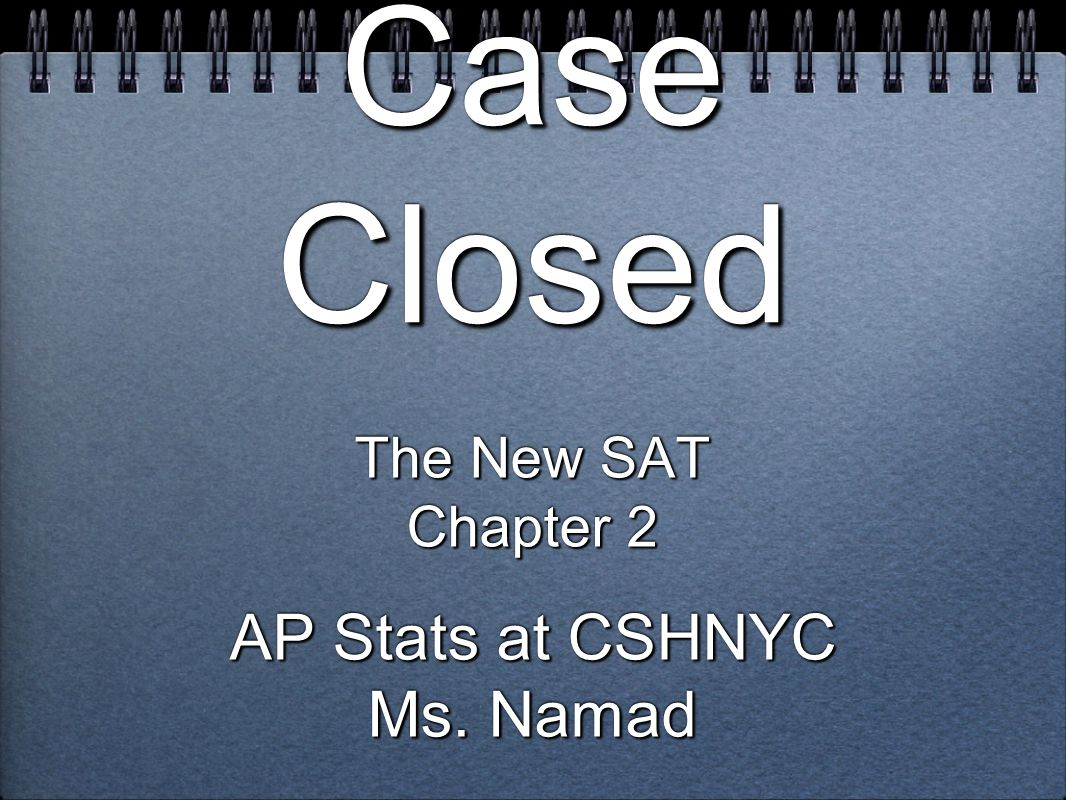 Case Closed The New SAT Chapter 2 AP Stats at CSHNYC Ms. Namad