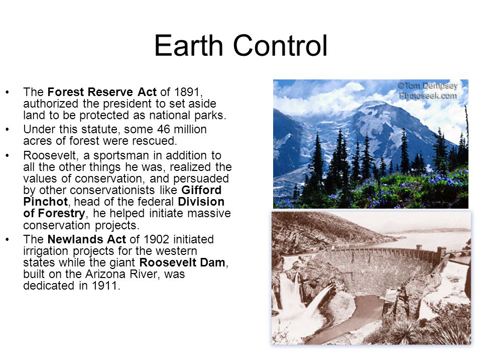 Earth Control The Forest Reserve Act of 1891, authorized the president to set aside land to be protected as national parks.