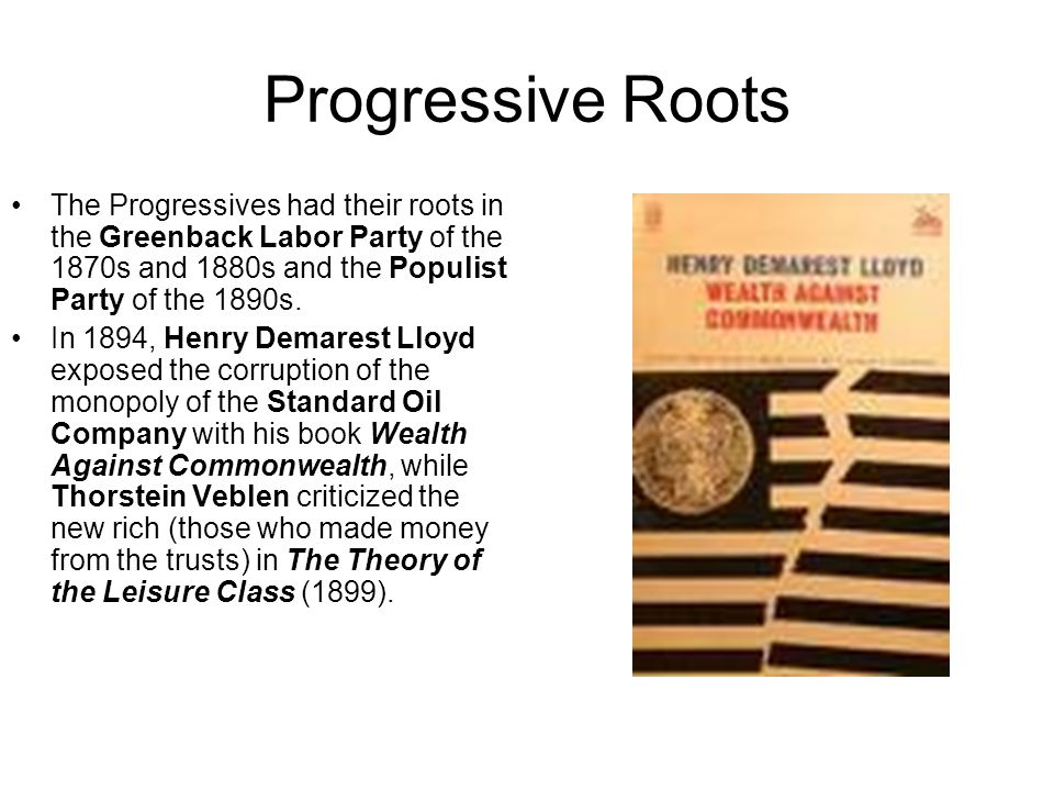 Progressive Roots The Progressives had their roots in the Greenback Labor Party of the 1870s and 1880s and the Populist Party of the 1890s.